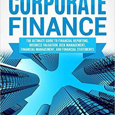 Corporate Finance: The Ultimate Guide to Financial Reporting, Business Valuation, Risk Management, Financial Management, and Financial Statements by Greg Shields